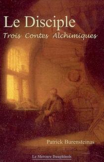 Le disciple : trois contes alchimiques - PatrickBurensteinas