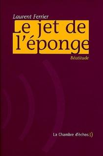 Le jet de l'éponge : béatitude - LaurentFerrier