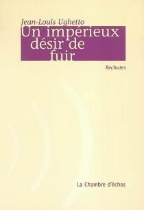 Un impérieux désir de fuir : rechutes - Jean-LouisUghetto