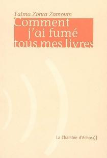 Comment j'ai fumé tous mes livres - Fatma ZohraZamoum