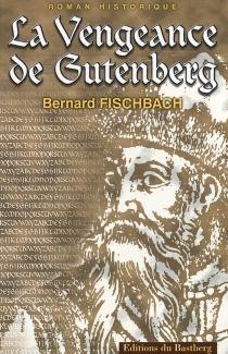 La vengeance de Gutenberg : roman historique - BernardFischbach