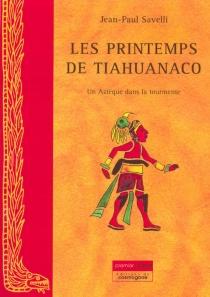 Les printemps de Tiahuanaco : un Aztèque dans la tourmente - Jean-PaulSavelli