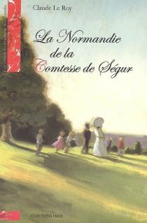 La Normandie de la comtesse de Ségur - ClaudeLe Roy