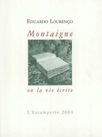 Montaigne ou La vie écrite - EduardoLourenço