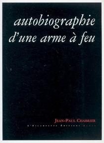 Autobiographie d'une arme à feu - Jean-PaulChabrier