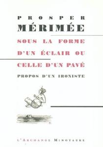 Sous la forme d'un éclair ou celle d'un pavé : propos d'un ironiste, 1854-1868 - ProsperMérimée