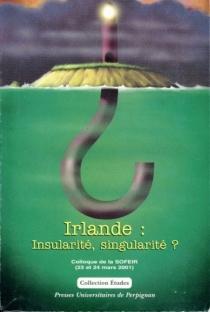 Irlande : insularité, singularité ? : actes du colloque de la Société française d'études irlandaises, Université de Perpignan, 23 et 24 mars 2001 -