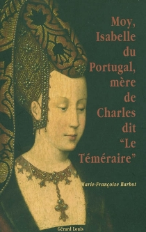 Moy, Isabelle du Portugal, mère de Charles dit le Téméraire - Marie-FrançoiseBarbot