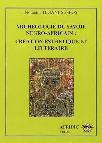 Archéologie du savoir négro-africain : création esthétique et littéraire - NouréiniTidjani-Serpos