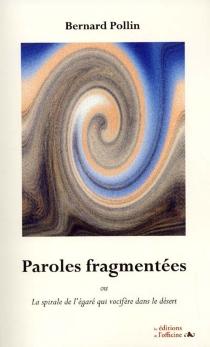 Paroles fragmentées ou La spirale de l'égaré qui vocifère dans le désert - BernardPollin