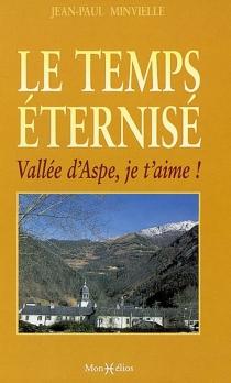 Le temps éternisé : vallée d'Aspe, je t'aime ! - Jean-PaulMinvielle