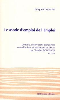 Le mode d'emploi de l'Emploi : conseils, observations et maximes recueillis dans les restaurants de Lyon par Claudius Bouchon, serveur - JacquesPommier