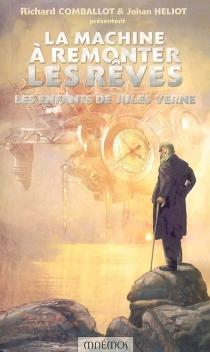La machine à remonter les rêves : les enfants de Jules Verne : dix-huits récits -