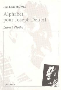 Alphabet pour Joseph Delteil : lettres à Choléra - Jean-LouisMalves