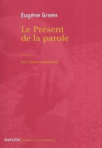Le présent de la parole| Précédé de Les lieux communs - EugèneGreen