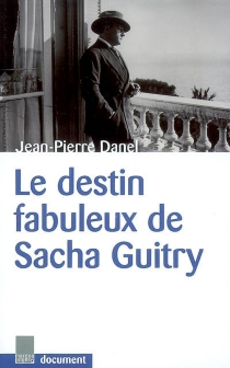 Le destin fabuleux de Sacha Guitry : document - Jean-Pierre Danel