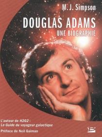 Douglas Adams : une biographie : l'auteur de H2G2, le guide du voyageur galactique - M. J.Simpson