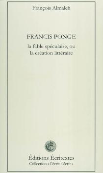 Francis Ponge, la fable spéculaire ou La création littéraire - FrançoisAlmaleh