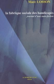 La fabrique sociale des handicapés : journal d'une auto-fiction - MarcLosson