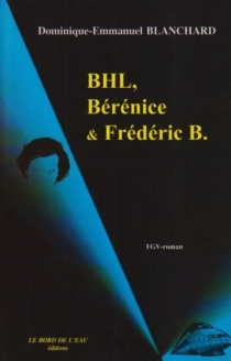 BHL, Bérénice et Frédéric B. : TGV roman - Dominique-EmmanuelBlanchard