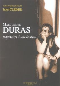 Marguerite Duras : trajectoires d'une écriture -