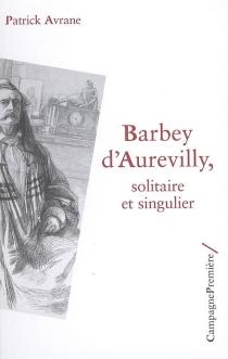 Barbey d'Aurevilly : solitaire et singulier - PatrickAvrane