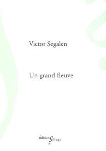 Un grand fleuve| Suivi de Le philosophe dans la vie - VictorSegalen