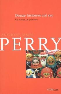 Douze histoires cul sec : un roman, je présume - Anthony JamesPerry
