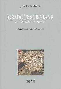 Oradour-sur-Glane : aux larmes de pierre - Jean-LouisMarteil