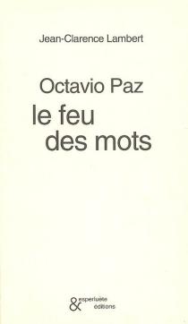 Octavio Paz : le feu des mots - Jean-ClarenceLambert