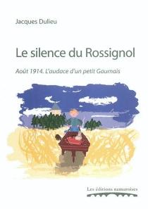 Le silence du rossignol : août 1914, l'audace d'un petit Gaumais - JacquesDulieu