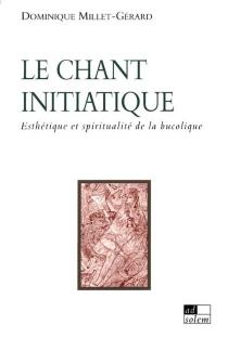 Le chant initiatique : esthétique et spiritualité de la bucolique - DominiqueMillet-Gérard