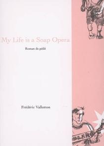 My life is a soap opera ou Les mémoires du bienheureux Jean-Piètre : roman de pédé - FrédéricVallotton