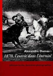 Alexandre Dumas : 1870, l'entrée dans l'éternité -