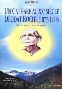 Un cathare au XXe siècle, Déodat Roché, 1877-1978 : sa vie, son oeuvre, sa pensée - JoséDupré