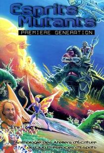 Esprits mutants : première génération : 26 nouvelles de fantastique, fantasy et science-fiction, issues des ateliers d'écriture du club Présences d'esprits -