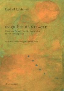 En quête de miracle : cinquante épisodes extraits des annales de l'art contemporain - RaphaëlRubinstein