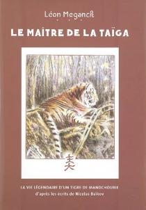 Le maître de la taïga : la vie légendaire d'un tigre de Mandchourie - LéonMéganck
