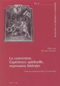 La conversion : expérience spirituelle, expression littéraire : actes du colloque de Metz, 5-7 juin 2003 -
