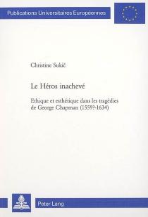 Le héros inachevé : éthique et esthétique dans les tragédies de George Chapman (1559?-1634) - ChristineSukic