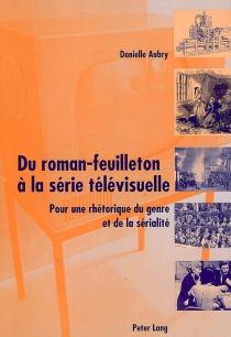 Du roman-feuilleton à la série télévisuelle : pour une rhétorique du genre et de la sérialité - DanielleAubry