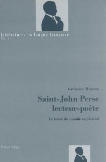 Saint-John Perse, lecteur-poète : le lettré du monde occidental - CatherineMayaux