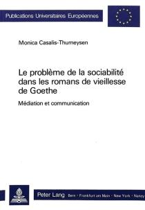 Le problème de la sociabilité dans les romans de vieillesse de Goethe : méditation et communication - MonicaCasalis-Thurneysen
