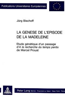 La Genèse de l'épisode de la madeleine : étude génétique d'un passage d'A la recherche du temps perdu de Marcel Proust - JürgBischoff