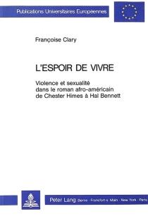 L'Espoir de vivre : violence et sexualité dans le roman afro-américain de Chester Himes à Hal Bennett - FrançoiseClary