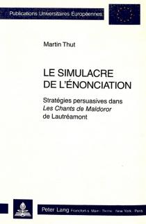 Le Simulacre de l'énonciation : stratégies persuasives dans Les Chants de Maldoror de Lautréamont - MartinThut