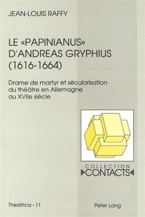 Le Papinianus d'Andreas Gryphius (1616-1664) : drame de martyr et sécularisation du théâtre en Allemagne au XVIIe siècle - Jean-LouisRaffy