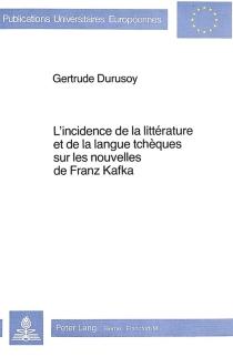 L'incidence de la littérature et de la langue tchèques sur les nouvelles de Franz Kafka - GertrudeDurusoy