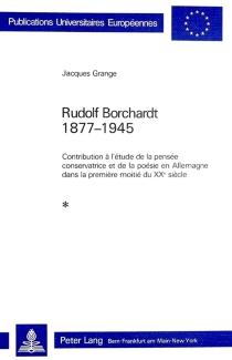 Rudolf Borchardt, 1877-1945 : contribution à l'étude de la pensée conservatrice et de la poésie en Allemagne dans la première moitié du 20e siècle - JacquesGrange