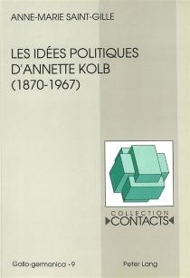 Les idées politiques d'Annette Kolb (1870-1967) : la France, l'Allemagne et l'Europe - Anne-MarieSaint-Gille